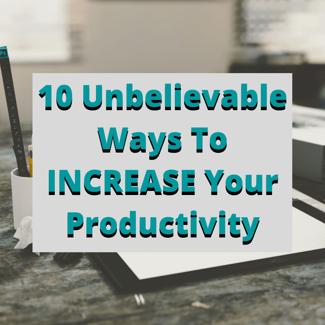 10 Unbelievable Ways To INCREASE Your Productivity